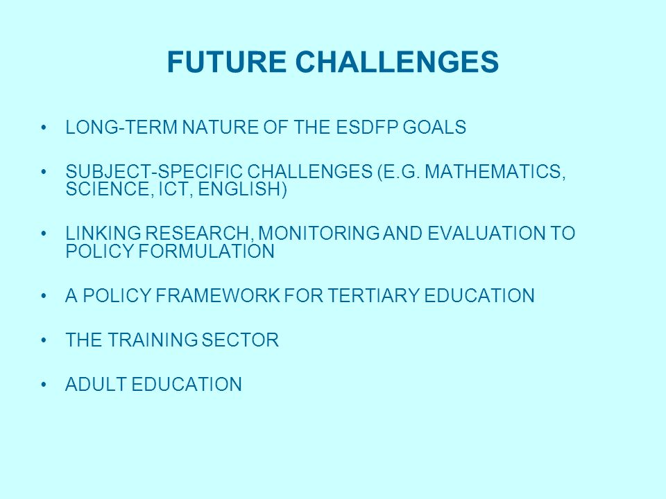 FUTURE CHALLENGES LONG-TERM NATURE OF THE ESDFP GOALS SUBJECT-SPECIFIC CHALLENGES (E.G. MATHEMATICS, SCIENCE, ICT, ENGLISH) LINKING RESEARCH, MONITORI