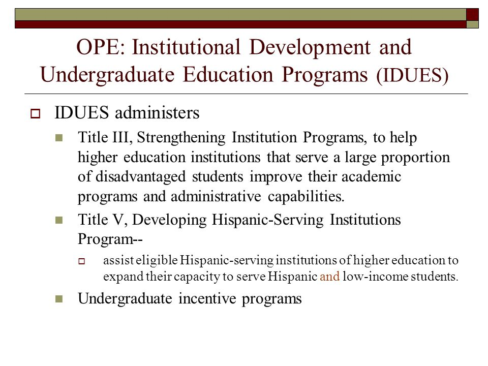 OPE: Institutional Development and Undergraduate Education Programs (IDUES) IDUES administers Title III, Strengthening Institution Programs, to help higher education institutions that serve a large proportion of disadvantaged students improve their academic programs and administrative capabilities.