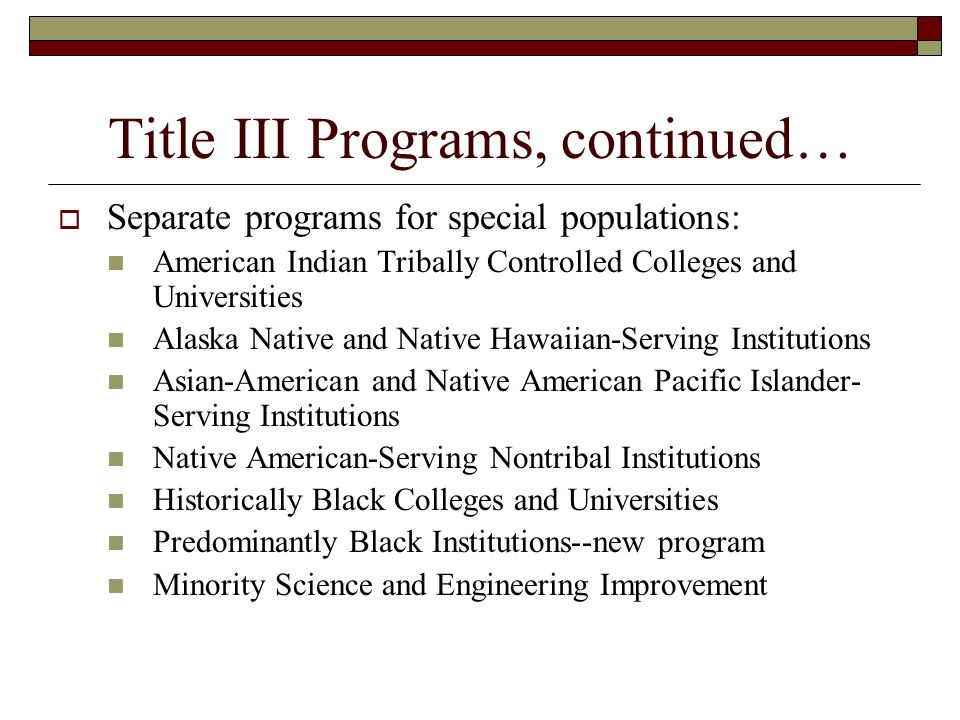 Title III Programs, continued… Separate programs for special populations: American Indian Tribally Controlled Colleges and Universities Alaska Native and Native Hawaiian-Serving Institutions Asian-American and Native American Pacific Islander- Serving Institutions Native American-Serving Nontribal Institutions Historically Black Colleges and Universities Predominantly Black Institutions--new program Minority Science and Engineering Improvement