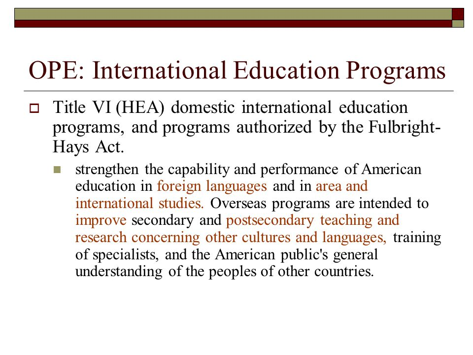 OPE: International Education Programs Title VI (HEA) domestic international education programs, and programs authorized by the Fulbright- Hays Act.