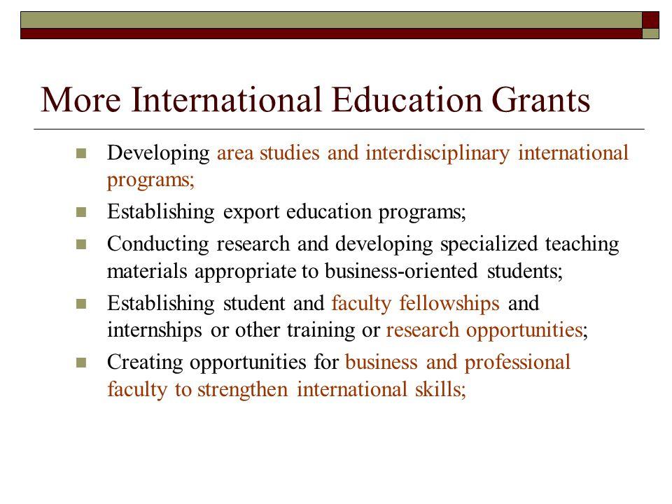 More International Education Grants Developing area studies and interdisciplinary international programs; Establishing export education programs; Cond
