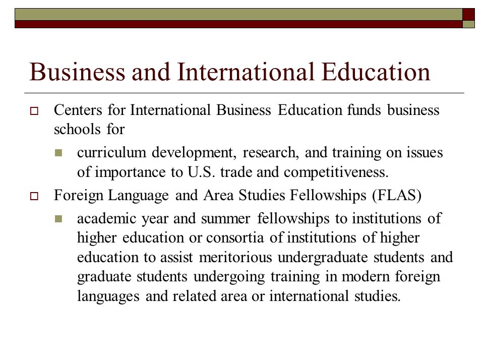 Business and International Education Centers for International Business Education funds business schools for curriculum development, research, and tra
