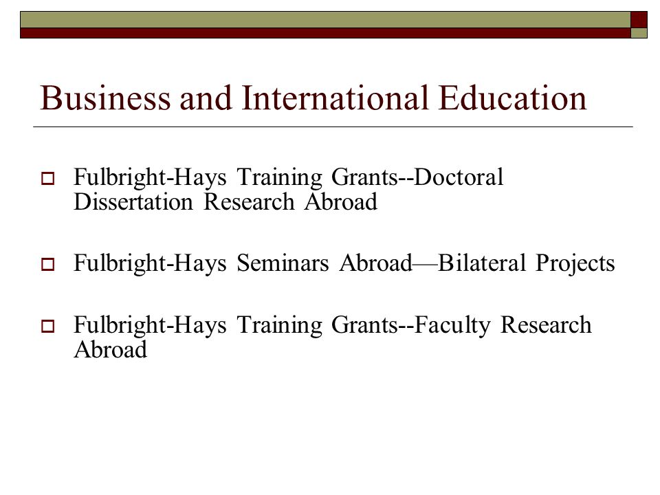 Business and International Education Fulbright-Hays Training Grants--Doctoral Dissertation Research Abroad Fulbright-Hays Seminars AbroadBilateral Pro