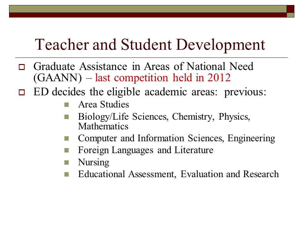 Teacher and Student Development Graduate Assistance in Areas of National Need (GAANN) – last competition held in 2012 ED decides the eligible academic