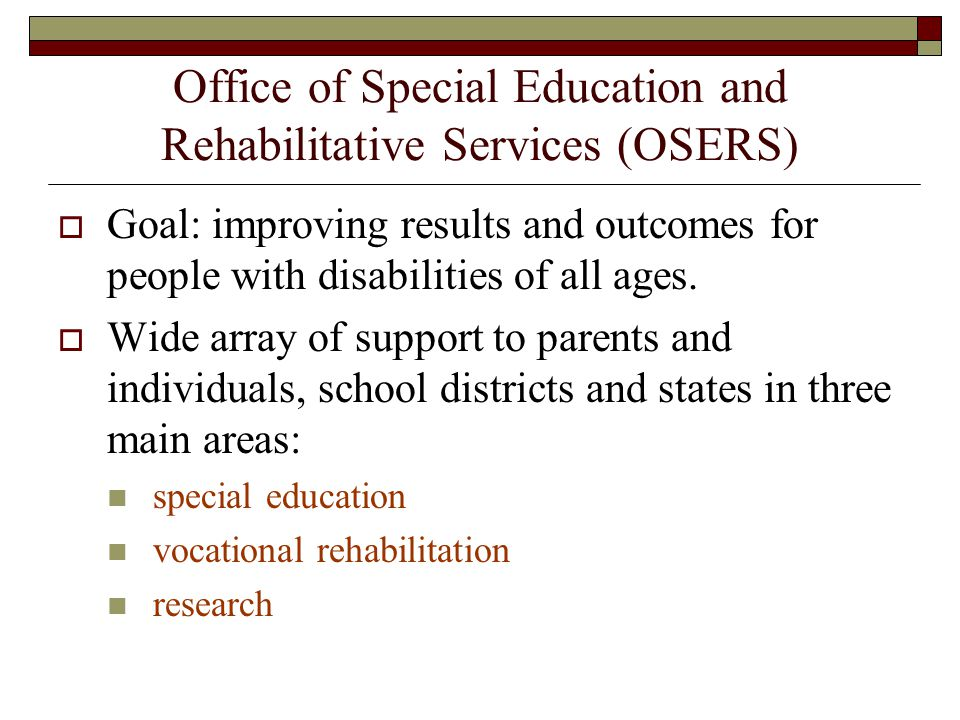 Office of Special Education and Rehabilitative Services (OSERS) Goal: improving results and outcomes for people with disabilities of all ages.