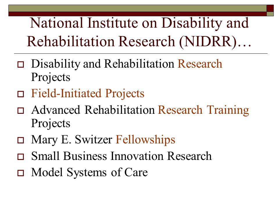 National Institute on Disability and Rehabilitation Research (NIDRR)… Disability and Rehabilitation Research Projects Field-Initiated Projects Advanced Rehabilitation Research Training Projects Mary E.
