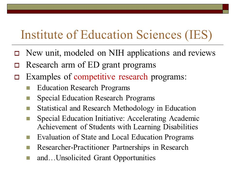 New unit, modeled on NIH applications and reviews Research arm of ED grant programs Examples of competitive research programs: Education Research Programs Special Education Research Programs Statistical and Research Methodology in Education Special Education Initiative: Accelerating Academic Achievement of Students with Learning Disabilities Evaluation of State and Local Education Programs Researcher-Practitioner Partnerships in Research and…Unsolicited Grant Opportunities