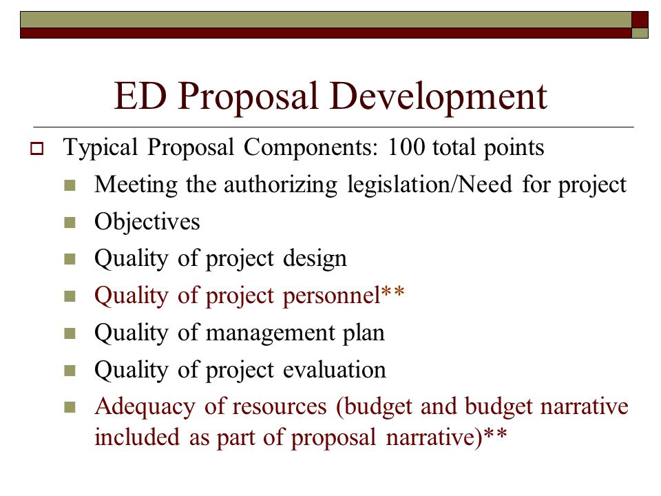 ED Proposal Development Typical Proposal Components: 100 total points Meeting the authorizing legislation/Need for project Objectives Quality of project design Quality of project personnel** Quality of management plan Quality of project evaluation Adequacy of resources (budget and budget narrative included as part of proposal narrative)**