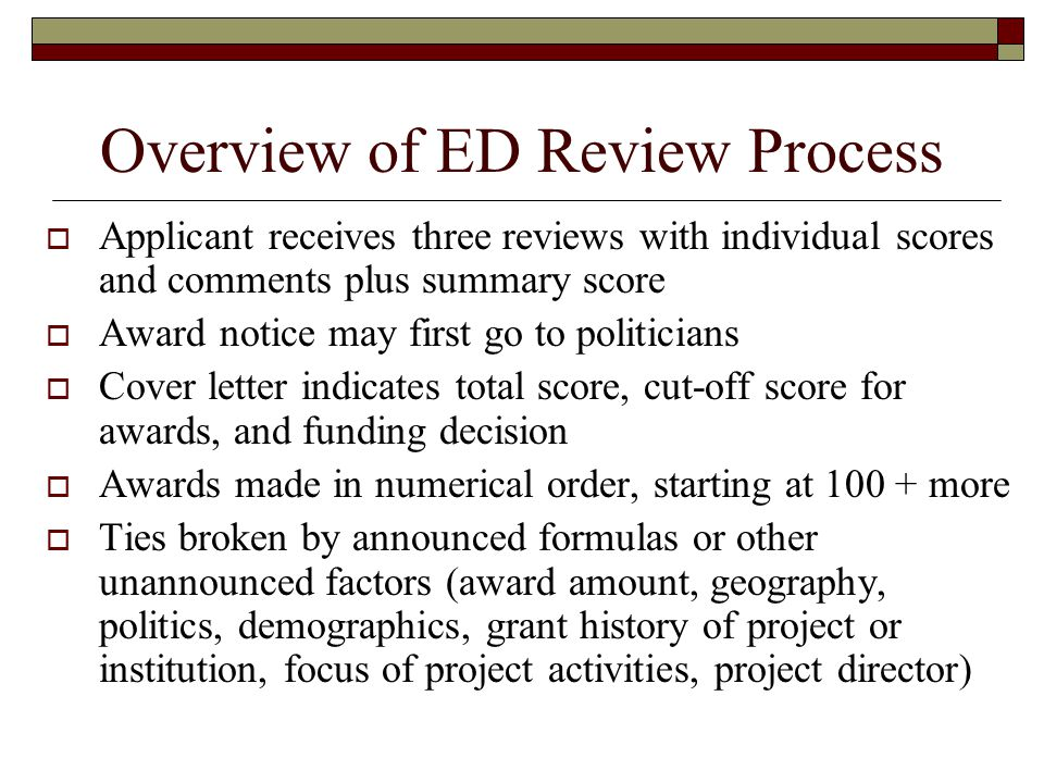 Overview of ED Review Process Applicant receives three reviews with individual scores and comments plus summary score Award notice may first go to politicians Cover letter indicates total score, cut-off score for awards, and funding decision Awards made in numerical order, starting at 100 + more Ties broken by announced formulas or other unannounced factors (award amount, geography, politics, demographics, grant history of project or institution, focus of project activities, project director)