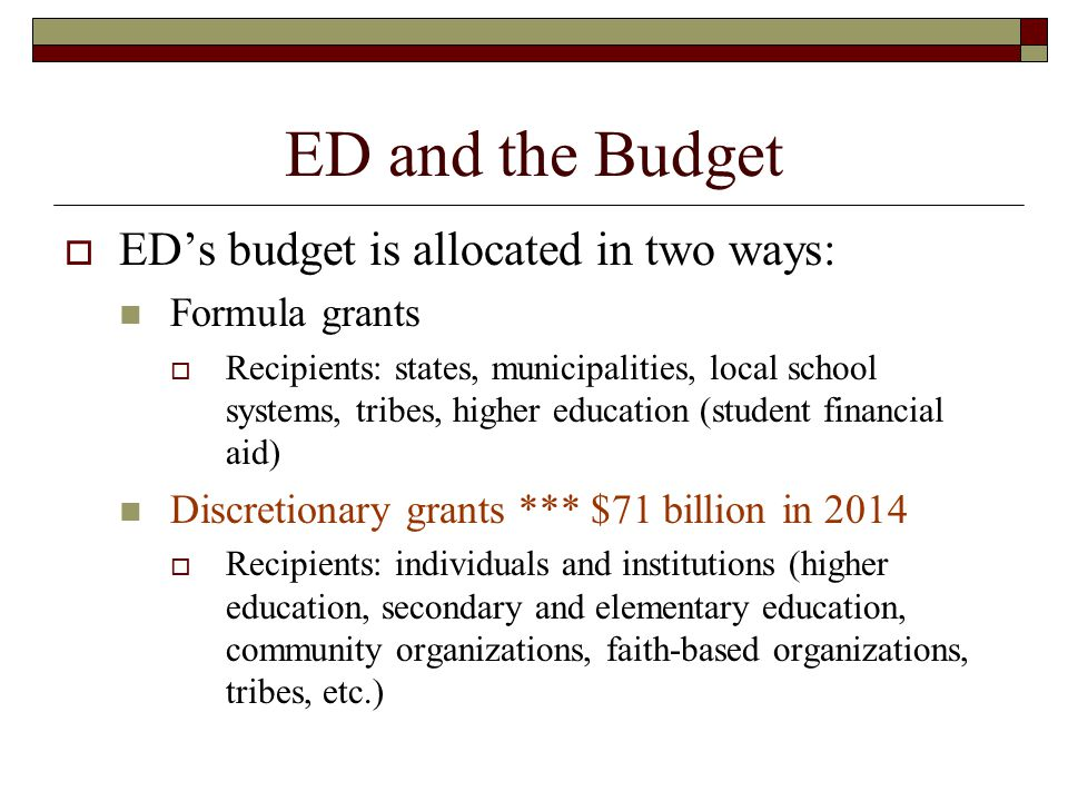 ED and the Budget EDs budget is allocated in two ways: Formula grants Recipients: states, municipalities, local school systems, tribes, higher education (student financial aid) Discretionary grants *** $71 billion in 2014 Recipients: individuals and institutions (higher education, secondary and elementary education, community organizations, faith-based organizations, tribes, etc.)