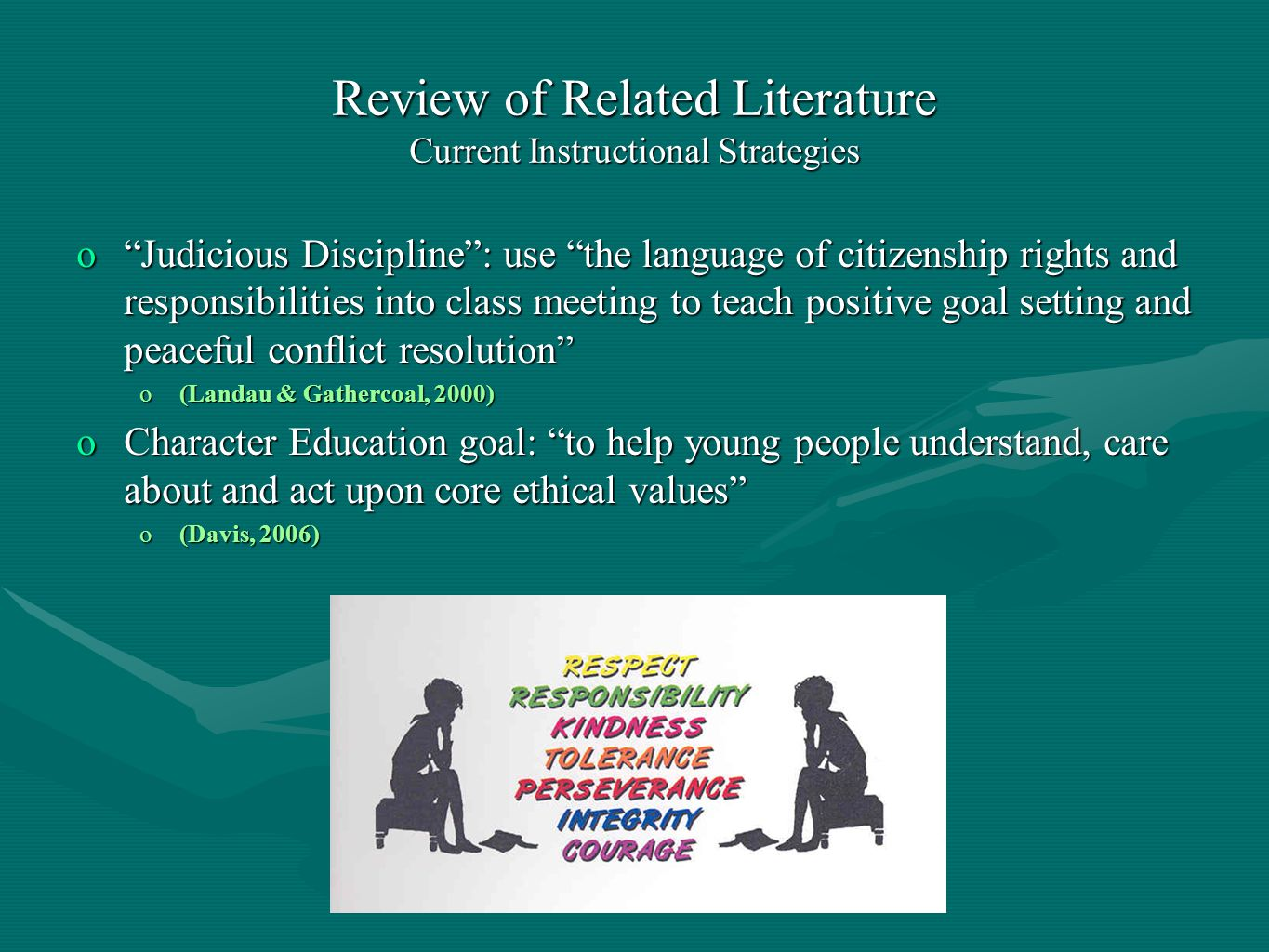 Review of Related Literature Current Instructional Strategies oJudicious Discipline: use the language of citizenship rights and responsibilities into class meeting to teach positive goal setting and peaceful conflict resolution o(Landau & Gathercoal, 2000) oCharacter Education goal: to help young people understand, care about and act upon core ethical values o(Davis, 2006)