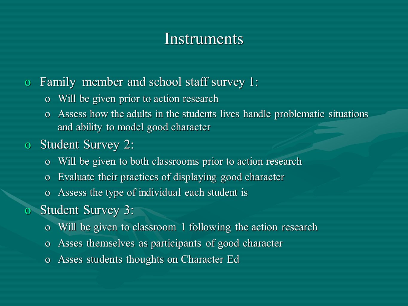 Instruments oFamily member and school staff survey 1: oWill be given prior to action research oAssess how the adults in the students lives handle problematic situations and ability to model good character oStudent Survey 2: oWill be given to both classrooms prior to action research oEvaluate their practices of displaying good character oAssess the type of individual each student is oStudent Survey 3: oWill be given to classroom 1 following the action research oAsses themselves as participants of good character oAsses students thoughts on Character Ed