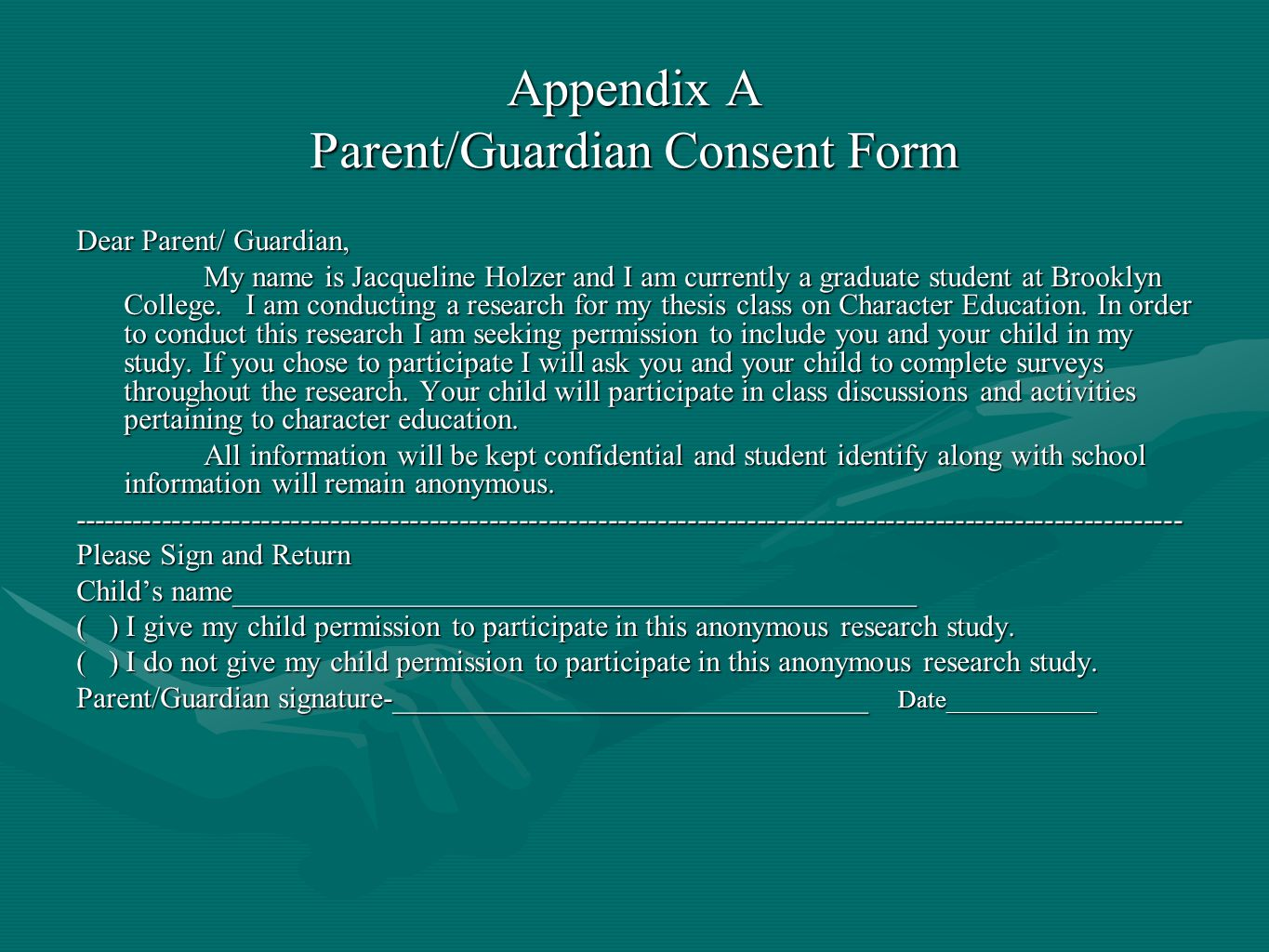 Appendix A Parent/Guardian Consent Form Dear Parent/ Guardian, My name is Jacqueline Holzer and I am currently a graduate student at Brooklyn College.
