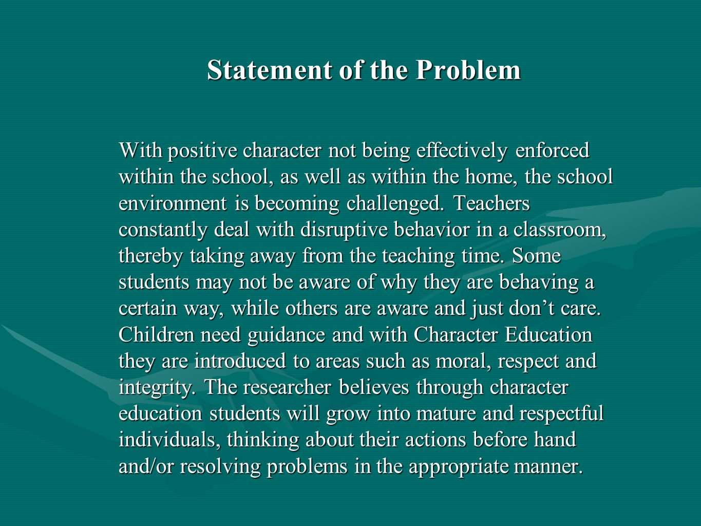 Statement of the Problem With positive character not being effectively enforced within the school, as well as within the home, the school environment is becoming challenged.
