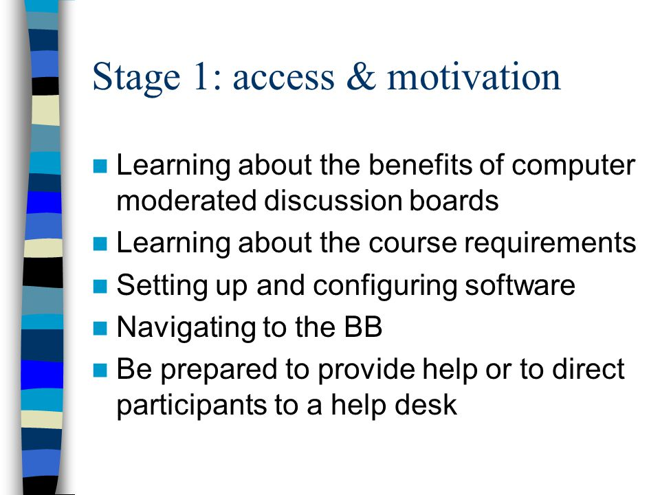 Stage 1: access & motivation Learning about the benefits of computer moderated discussion boards Learning about the course requirements Setting up and configuring software Navigating to the BB Be prepared to provide help or to direct participants to a help desk