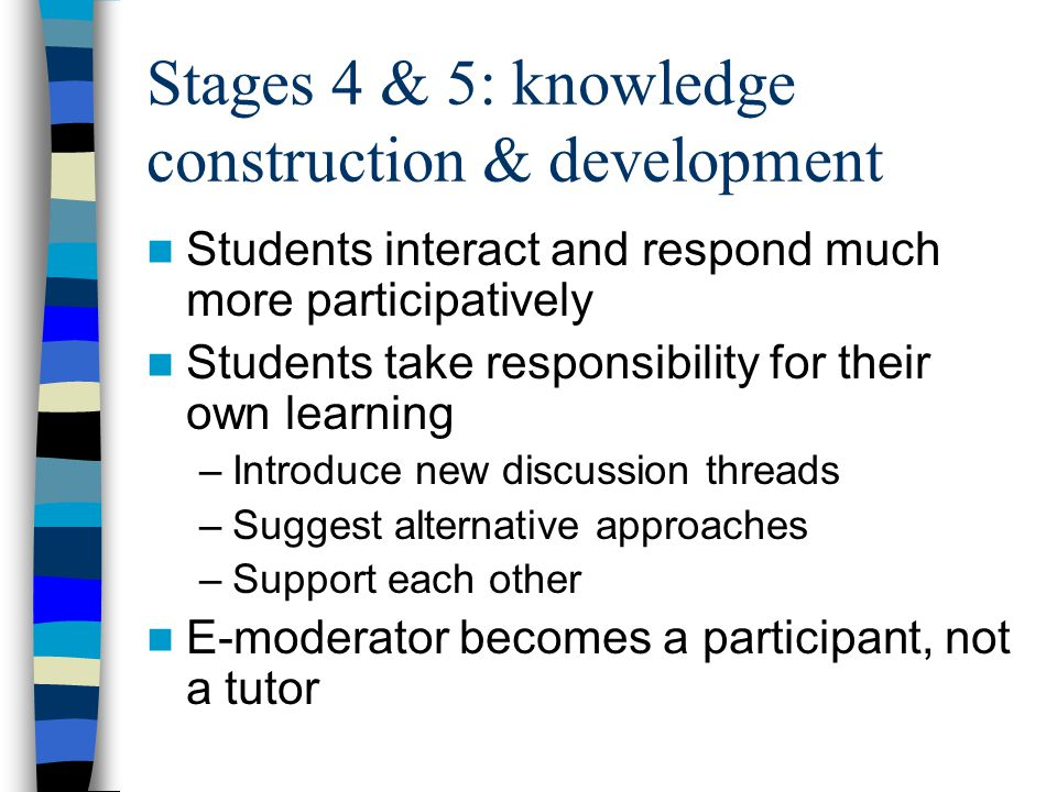 Stages 4 & 5: knowledge construction & development Students interact and respond much more participatively Students take responsibility for their own learning –Introduce new discussion threads –Suggest alternative approaches –Support each other E-moderator becomes a participant, not a tutor