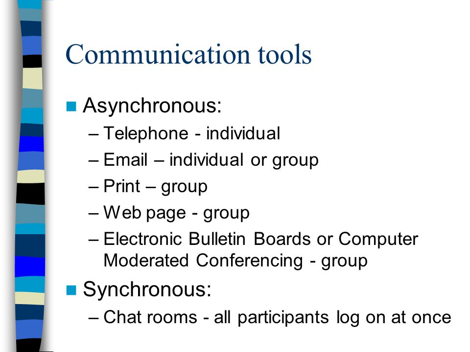 Communication tools Asynchronous: –Telephone - individual –Email – individual or group –Print – group –Web page - group –Electronic Bulletin Boards or Computer Moderated Conferencing - group Synchronous: –Chat rooms - all participants log on at once