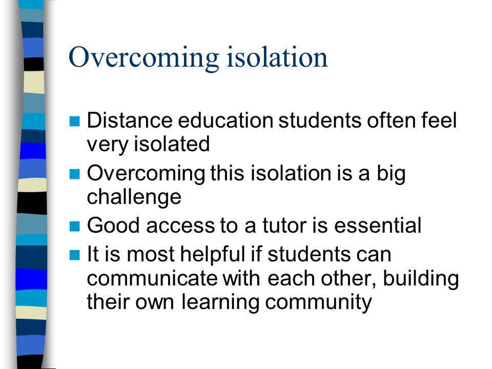 Overcoming isolation Distance education students often feel very isolated Overcoming this isolation is a big challenge Good access to a tutor is essential It is most helpful if students can communicate with each other, building their own learning community
