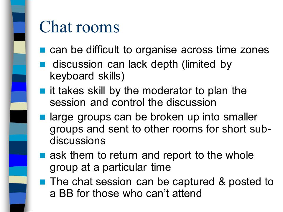 Chat rooms can be difficult to organise across time zones discussion can lack depth (limited by keyboard skills) it takes skill by the moderator to plan the session and control the discussion large groups can be broken up into smaller groups and sent to other rooms for short sub- discussions ask them to return and report to the whole group at a particular time The chat session can be captured & posted to a BB for those who cant attend