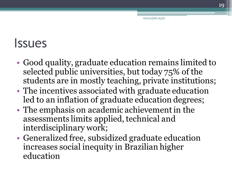 Issues Good quality, graduate education remains limited to selected public universities, but today 75% of the students are in mostly teaching, private institutions; The incentives associated with graduate education led to an inflation of graduate education degrees; The emphasis on academic achievement in the assessments limits applied, technical and interdisciplinary work; Generalized free, subsidized graduate education increases social inequity in Brazilian higher education 19