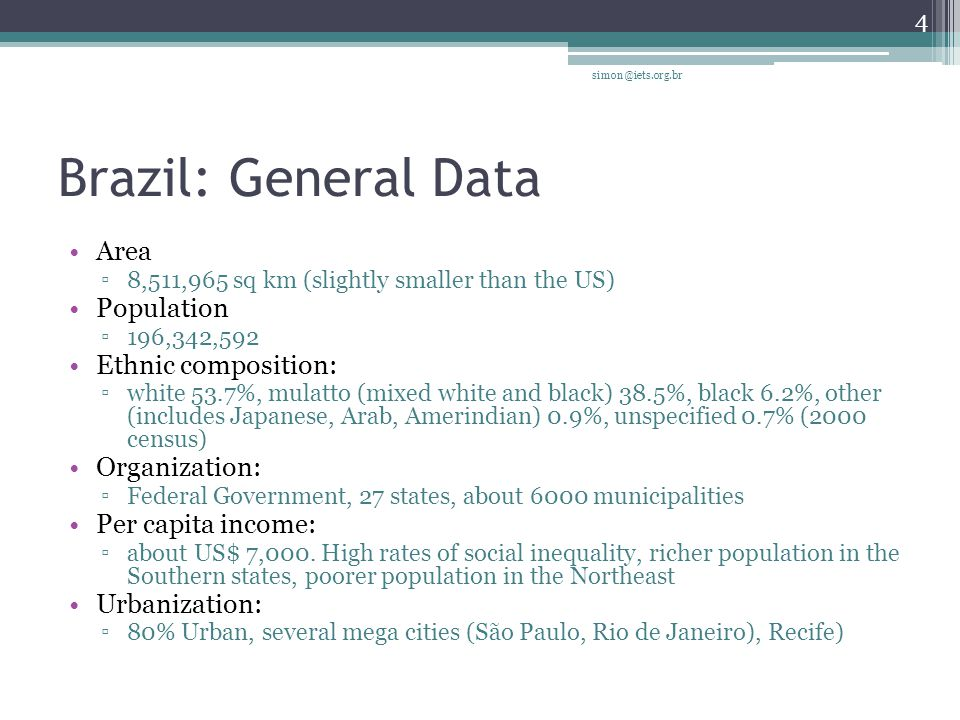 Brazil: General Data Area 8,511,965 sq km (slightly smaller than the US) Population 196,342,592 Ethnic composition: white 53.7%, mulatto (mixed white and black) 38.5%, black 6.2%, other (includes Japanese, Arab, Amerindian) 0.9%, unspecified 0.7% (2000 census) Organization: Federal Government, 27 states, about 6000 municipalities Per capita income: about US$ 7,000.