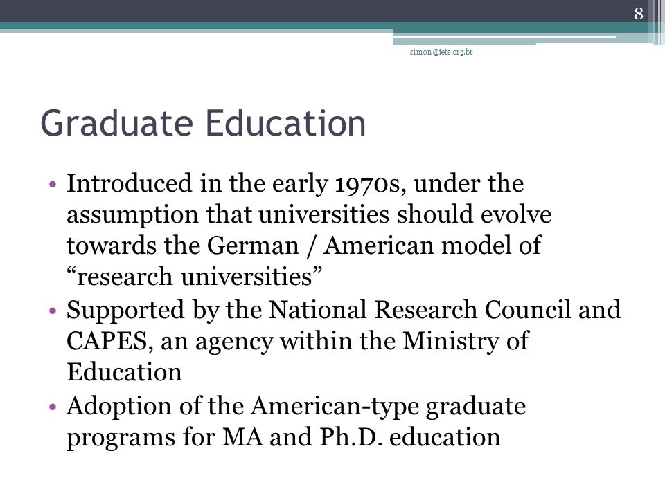 Graduate Education Introduced in the early 1970s, under the assumption that universities should evolve towards the German / American model of research universities Supported by the National Research Council and CAPES, an agency within the Ministry of Education Adoption of the American-type graduate programs for MA and Ph.D.