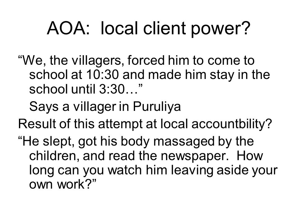 AOA: local client power? We, the villagers, forced him to come to school at 10:30 and made him stay in the school until 3:30… Says a villager in Purul