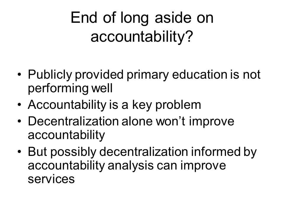 End of long aside on accountability? Publicly provided primary education is not performing well Accountability is a key problem Decentralization alone