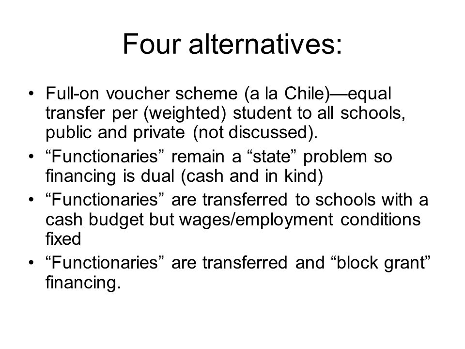Four alternatives: Full-on voucher scheme (a la Chile)equal transfer per (weighted) student to all schools, public and private (not discussed). Functi