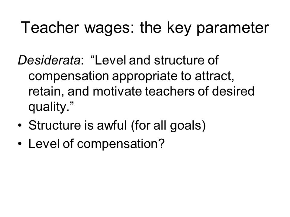 Teacher wages: the key parameter Desiderata: Level and structure of compensation appropriate to attract, retain, and motivate teachers of desired qual