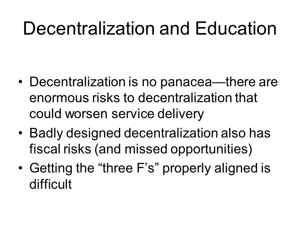 Decentralization and Education Decentralization is no panaceathere are enormous risks to decentralization that could worsen service delivery Badly des
