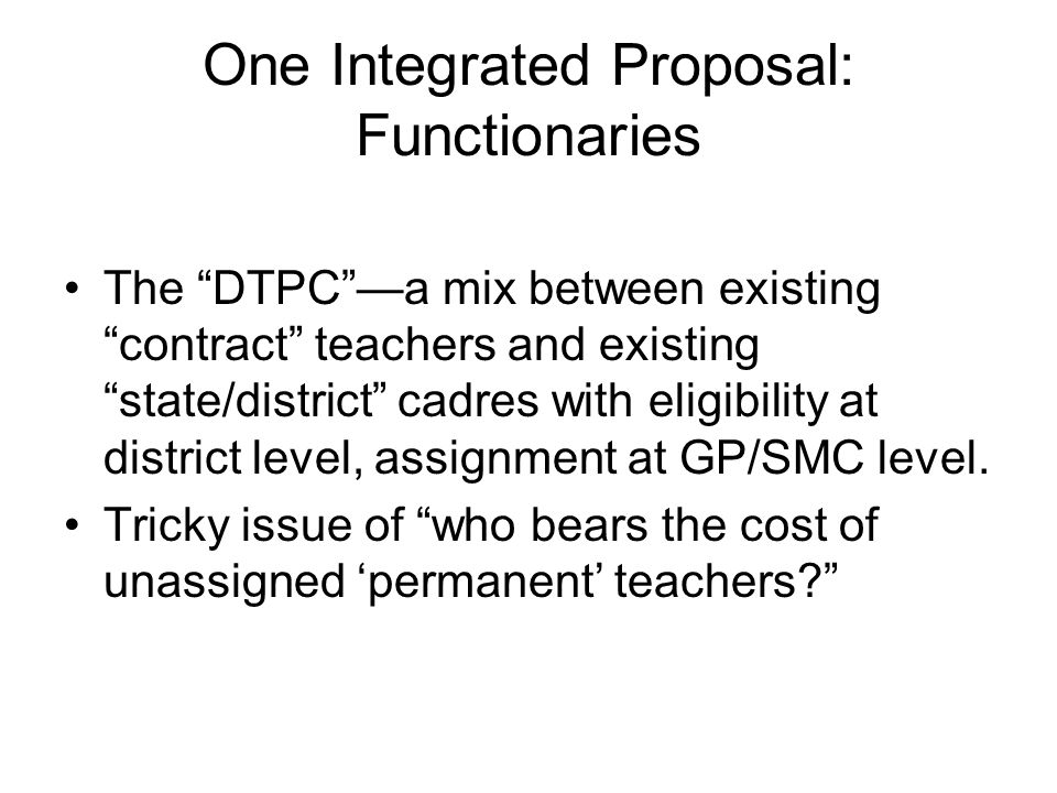 One Integrated Proposal: Functionaries The DTPCa mix between existing contract teachers and existing state/district cadres with eligibility at distric