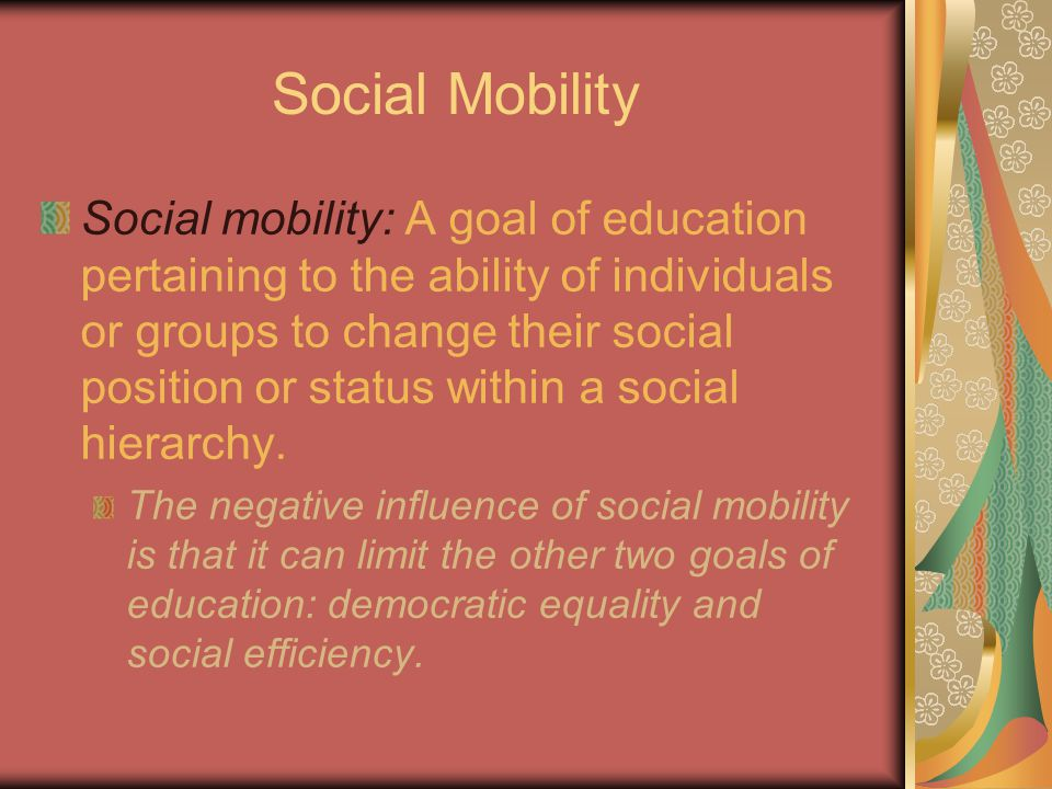 Social Mobility Social mobility: A goal of education pertaining to the ability of individuals or groups to change their social position or status within a social hierarchy.