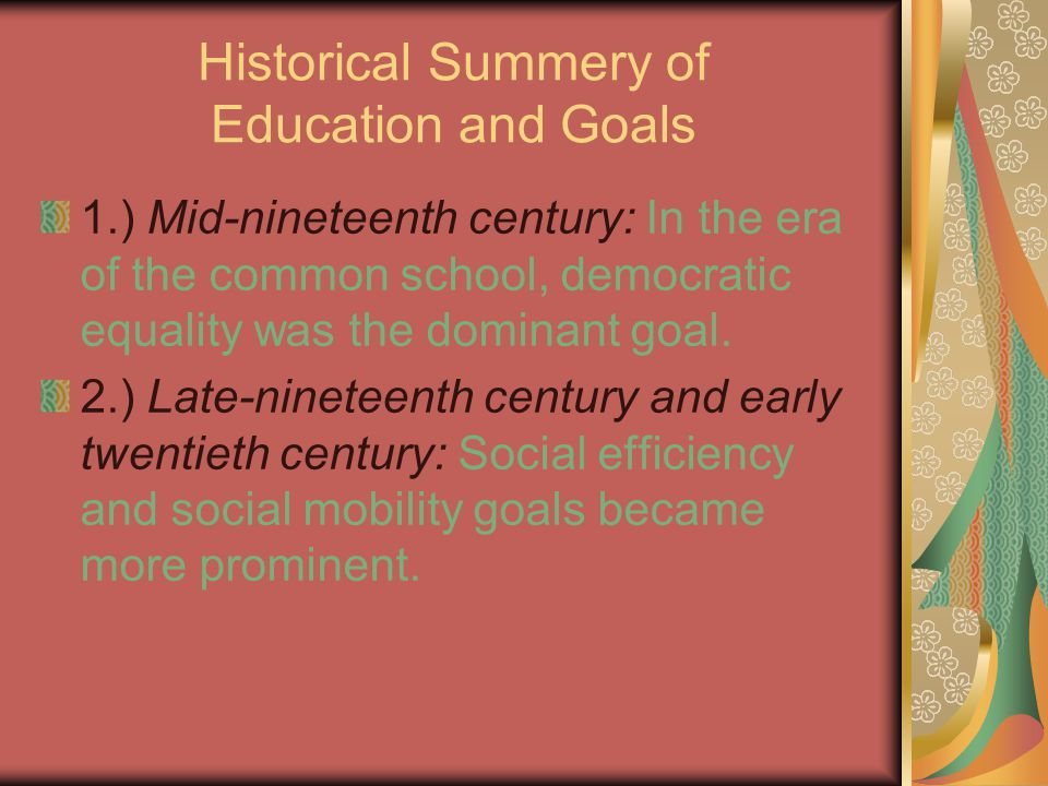 Historical Summery of Education and Goals 1.) Mid-nineteenth century: In the era of the common school, democratic equality was the dominant goal.