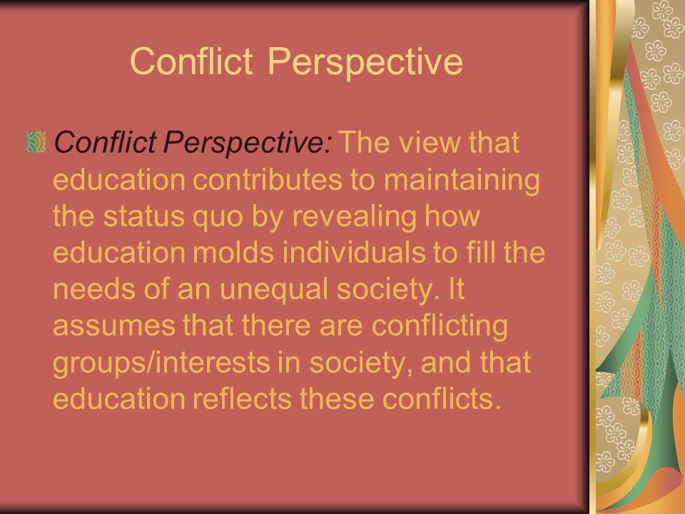 Conflict Perspective Conflict Perspective: The view that education contributes to maintaining the status quo by revealing how education molds individuals to fill the needs of an unequal society.