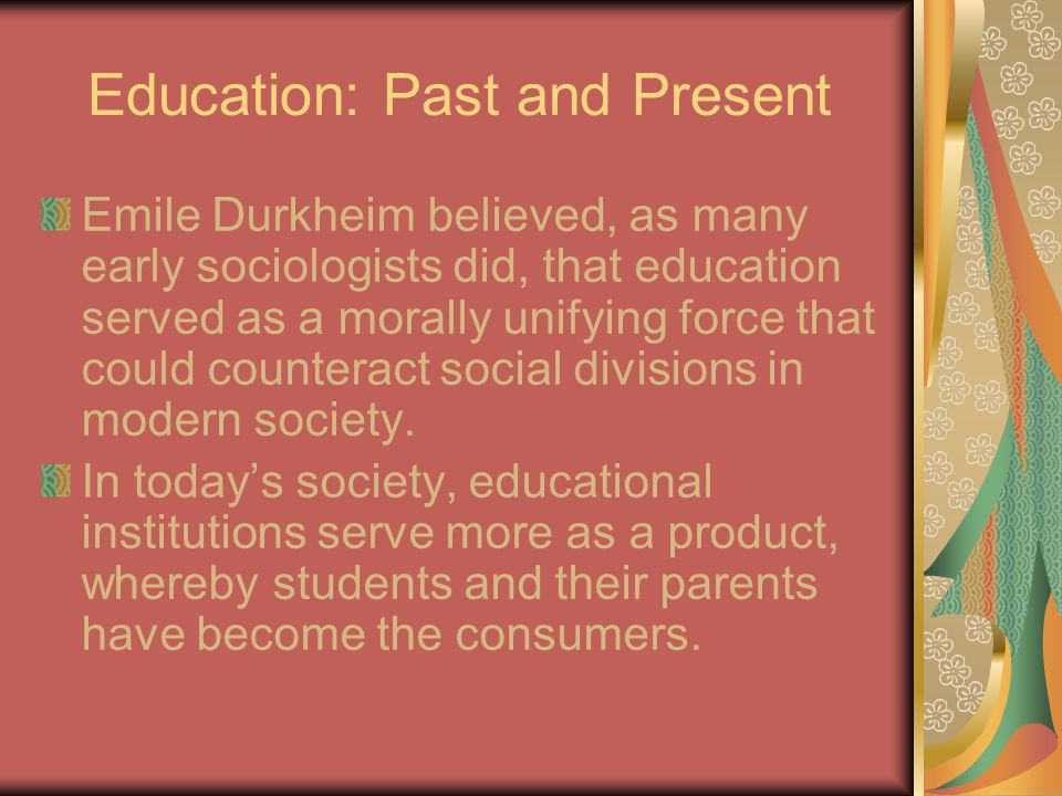Education: Past and Present Emile Durkheim believed, as many early sociologists did, that education served as a morally unifying force that could counteract social divisions in modern society.