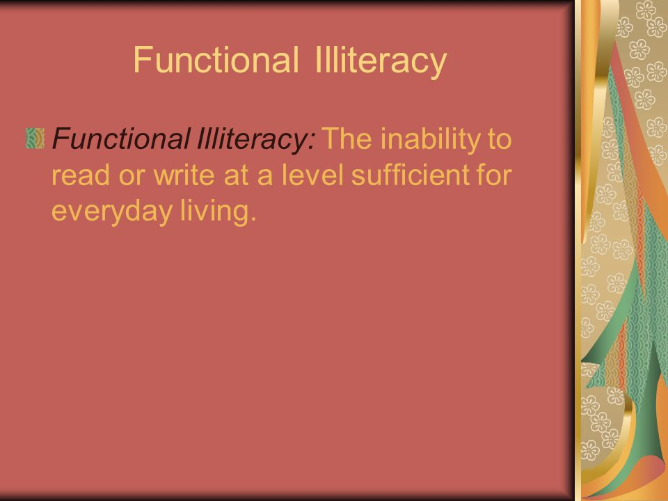 Functional Illiteracy Functional Illiteracy: The inability to read or write at a level sufficient for everyday living.