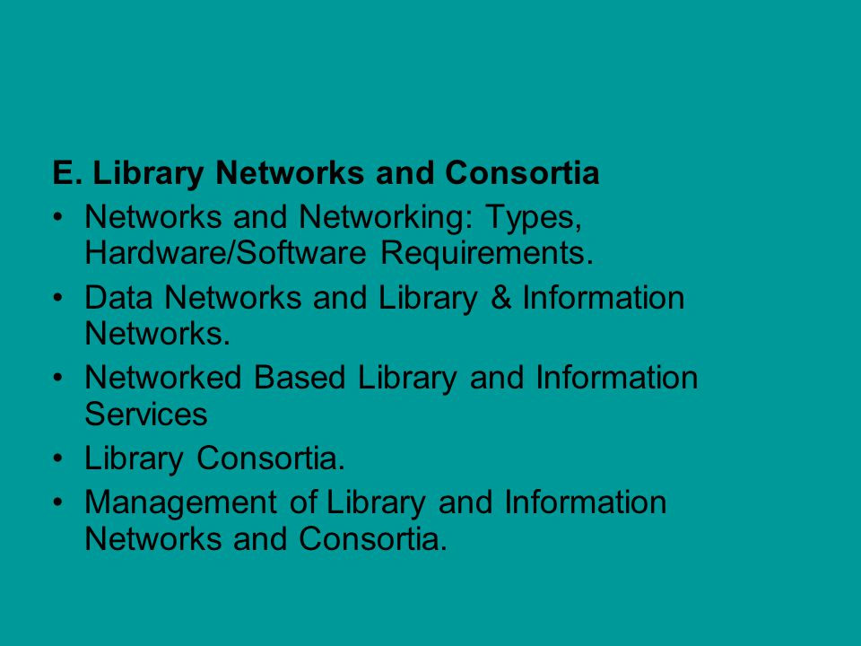 E.Library Networks and Consortia Networks and Networking: Types, Hardware/Software Requirements.