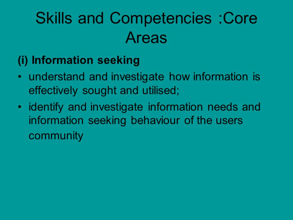 Skills and Competencies :Core Areas (i) Information seeking understand and investigate how information is effectively sought and utilised; identify and investigate information needs and information seeking behaviour of the users community
