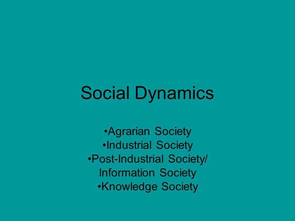 Social Dynamics Agrarian Society Industrial Society Post-Industrial Society/ Information Society Knowledge Society
