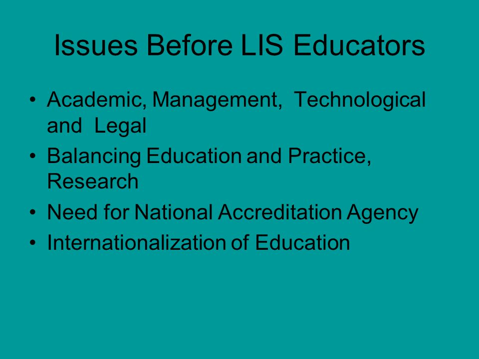 Issues Before LIS Educators Academic, Management, Technological and Legal Balancing Education and Practice, Research Need for National Accreditation Agency Internationalization of Education