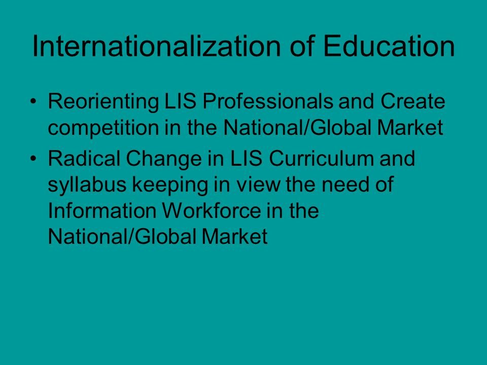 Internationalization of Education Reorienting LIS Professionals and Create competition in the National/Global Market Radical Change in LIS Curriculum and syllabus keeping in view the need of Information Workforce in the National/Global Market