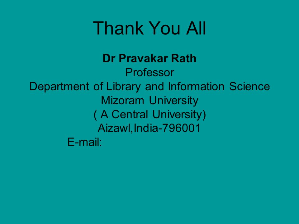 Thank You All Dr Pravakar Rath Professor Department of Library and Information Science Mizoram University ( A Central University) Aizawl,India-796001 E-mail: pkrath_99@hotmail.compkrath_99@hotmail.com prath@fulbrightweb.org