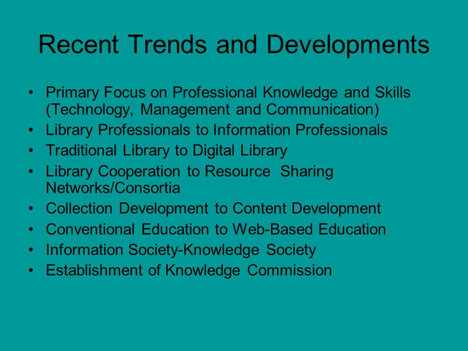 Recent Trends and Developments Primary Focus on Professional Knowledge and Skills (Technology, Management and Communication) Library Professionals to Information Professionals Traditional Library to Digital Library Library Cooperation to Resource Sharing Networks/Consortia Collection Development to Content Development Conventional Education to Web-Based Education Information Society-Knowledge Society Establishment of Knowledge Commission