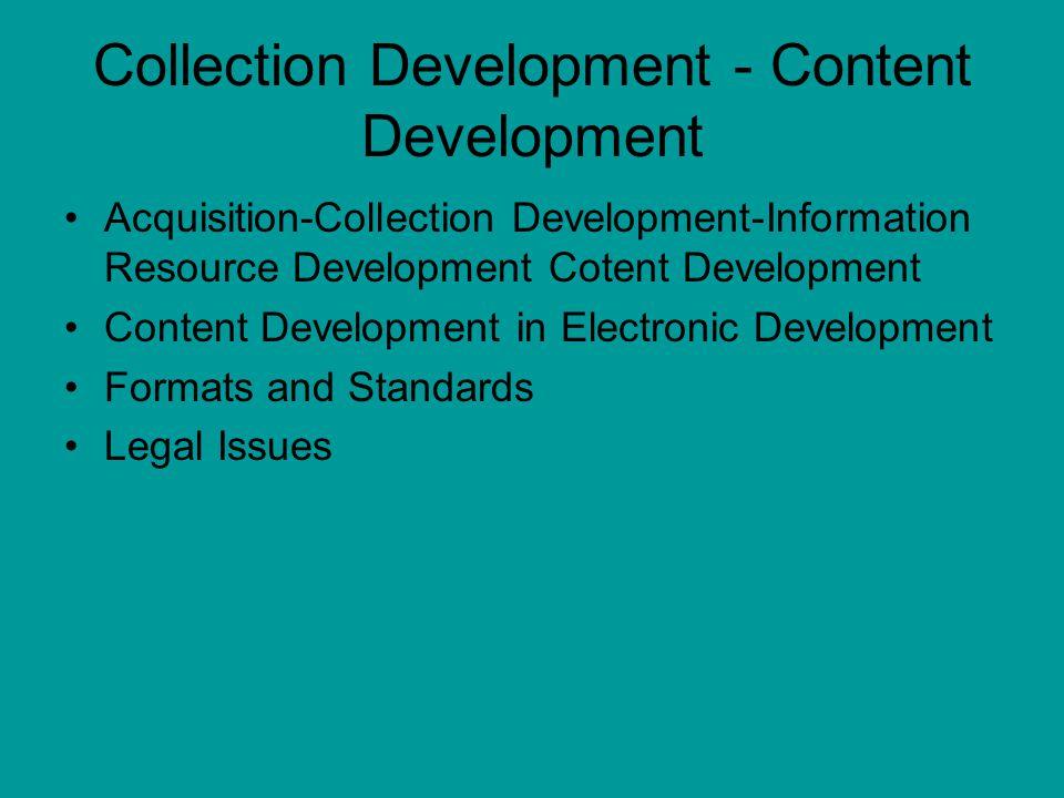 Collection Development - Content Development Acquisition-Collection Development-Information Resource Development Cotent Development Content Development in Electronic Development Formats and Standards Legal Issues