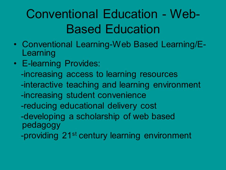 Conventional Education - Web- Based Education Conventional Learning-Web Based Learning/E- Learning E-learning Provides: -increasing access to learning resources -interactive teaching and learning environment -increasing student convenience -reducing educational delivery cost -developing a scholarship of web based pedagogy -providing 21 st century learning environment