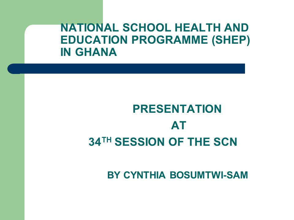 NATIONAL SCHOOL HEALTH AND EDUCATION PROGRAMME (SHEP) IN GHANA PRESENTATION AT 34 TH SESSION OF THE SCN BY CYNTHIA BOSUMTWI-SAM