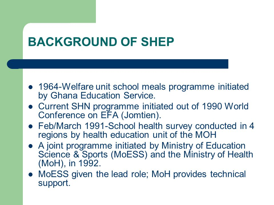 BACKGROUND OF SHEP 1964-Welfare unit school meals programme initiated by Ghana Education Service. Current SHN programme initiated out of 1990 World Co