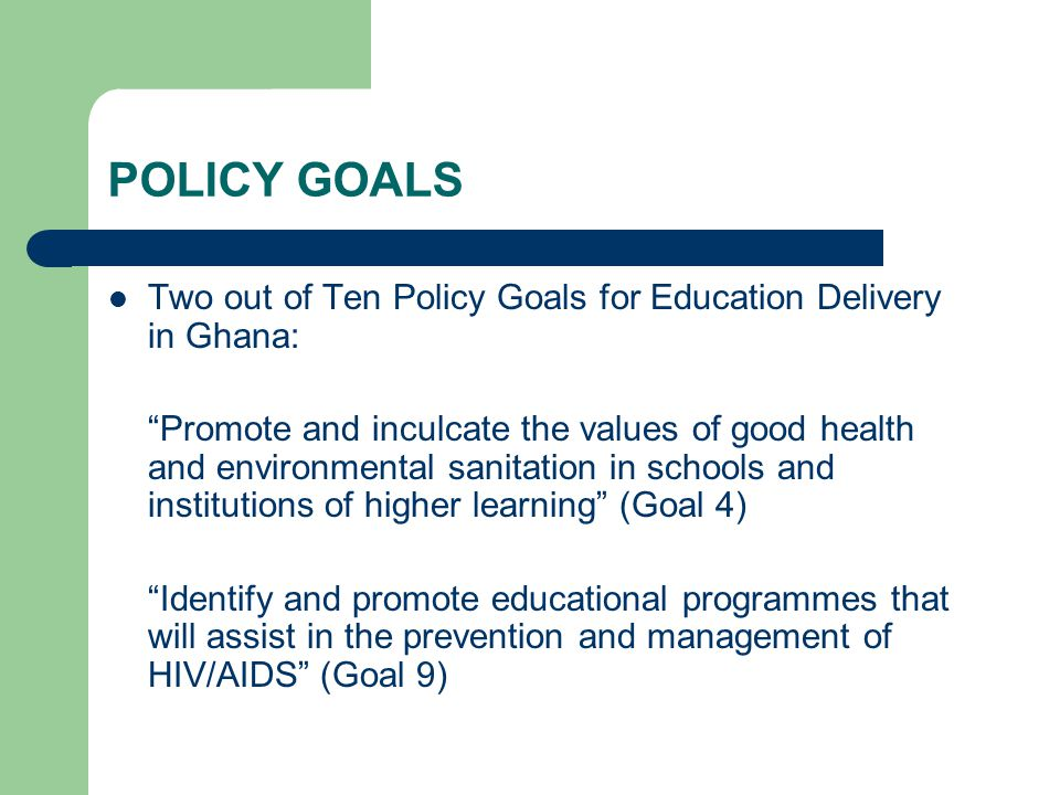 POLICY GOALS Two out of Ten Policy Goals for Education Delivery in Ghana: Promote and inculcate the values of good health and environmental sanitation