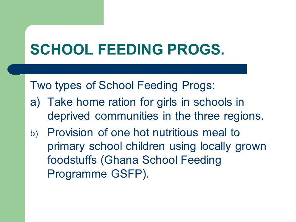 SCHOOL FEEDING PROGS. Two types of School Feeding Progs: a)Take home ration for girls in schools in deprived communities in the three regions. b) Prov